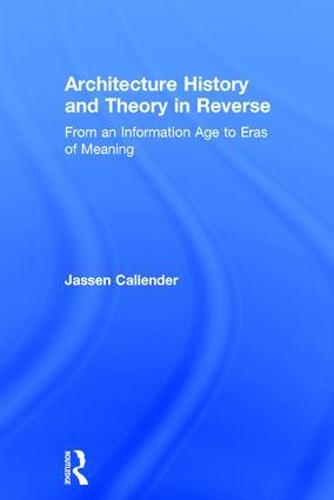 Architecture History and Theory in Reverse: From an Information Age to Eras of Meaning (Hardback)
