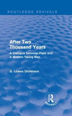 After Two Thousand Years: A Dialogue between Plato and A Modern Young Man - Routledge Revivals: Collected Works of G. Lowes Dickinson (Hardback)