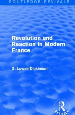 Revolution and Reaction in Modern France - Routledge Revivals: Collected Works of G. Lowes Dickinson (Hardback)