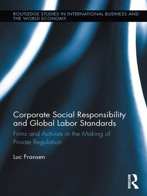 Corporate Social Responsibility and Global Labor Standards: Firms and Activists in the Making of Private Regulation - Routledge Studies in International Business and the World Economy (Paperback)
