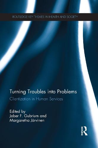 Turning Troubles into Problems: Clientization in Human Services - Routledge Key Themes in Health and Society (Paperback)