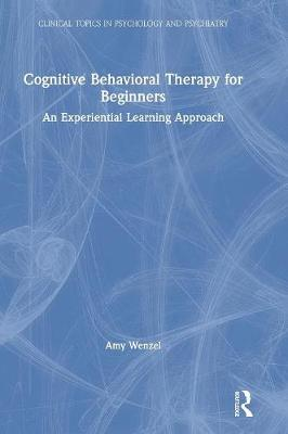 Cognitive Behavioral Therapy for Beginners: An Experiential Learning Approach - Clinical Topics in Psychology and Psychiatry (Hardback)