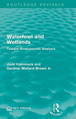 Waterfowl and Wetlands: Toward Bioeconomic Analysis - Routledge Revivals (Hardback)