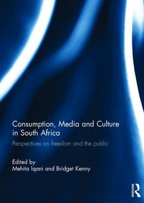 Consumption, Media and Culture in South Africa: Perspectives on Freedom and the Public (Hardback)