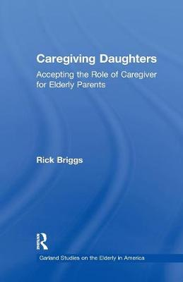 Caregiving Daughters: Accepting the Role of Caregiver for Elderly Parents - Garland Studies on the Elderly in America (Paperback)