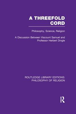 A Threefold Cord: Philosophy, Science, Religion. A Discussion between Viscount Samuel and Professor Herbert Dingle. - Routledge Library Editions: Philosophy of Religion (Paperback)