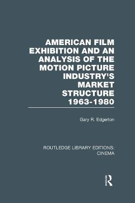 American Film Exhibition and an Analysis of the Motion Picture Industry's Market Structure 1963-1980 - Routledge Library Editions: Cinema (Paperback)