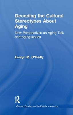 Decoding the Cultural Stereotypes About Aging: New Perspectives on Aging Talk and Aging Issues - Garland Studies on the Elderly in America (Paperback)
