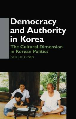 Democracy and Authority in Korea: The Cultural Dimension in Korean Politics (Paperback)