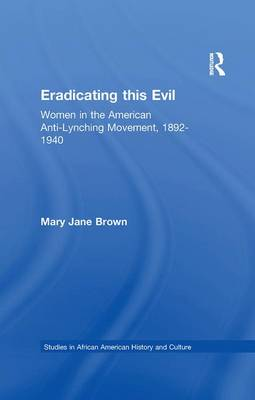 Eradicating this Evil: Women in the American Anti-Lynching Movement, 1892-1940 - Studies in African American History and Culture (Paperback)
