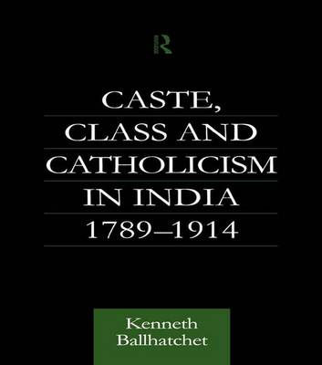 Caste, Class and Catholicism in India 1789-1914 (Paperback)
