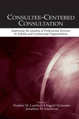 Consultee-Centered Consultation: Improving the Quality of Professional Services in Schools and Community Organizations - Consultation, Supervision, and Professional Learning in School Psychology Series (Paperback)