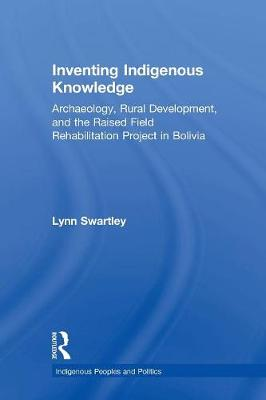 Inventing Indigenous Knowledge: Archaeology, Rural Development and the Raised Field Rehabilitation Project in Bolivia - Indigenous Peoples and Politics (Paperback)