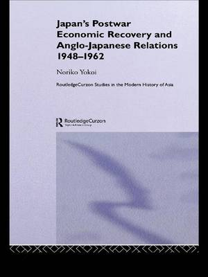 Japan's Postwar Economic Recovery and Anglo-Japanese Relations, 1948-1962 - Routledge Studies in the Modern History of Asia (Paperback)