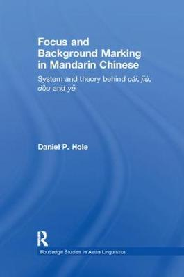 Focus and Background Marking in Mandarin Chinese: System and Theory behind cai, jiu, dou and ye - Routledge Studies in Asian Linguistics (Paperback)