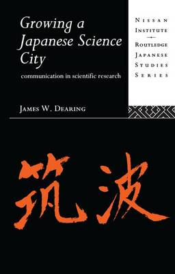 Growing a Japanese Science City: Communication in Scientific Research - Nissan Institute/Routledge Japanese Studies (Paperback)