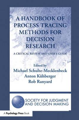 A Handbook of Process Tracing Methods for Decision Research: A Critical Review and User's Guide - The Society for Judgment and Decision Making Series (Paperback)