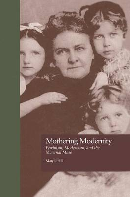 Mothering Modernity: Feminism, Modernism, and the Maternal Muse - Origins of Modernism (Paperback)