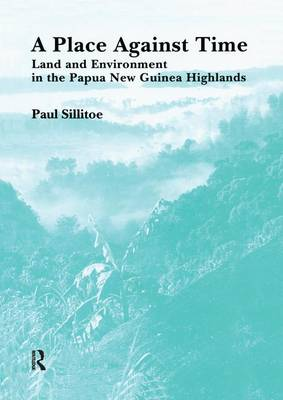 A Place Against Time: Land and Environment in the Papua New Guinea Highlands - Studies in Environmental Anthropology (Paperback)