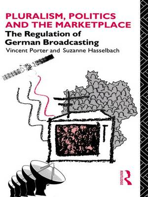 Pluralism, Politics and the Marketplace: The Regulation of German Broadcasting - Communication and Society (Paperback)