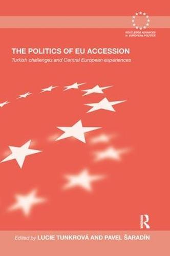 The Politics of EU Accession: Turkish Challenges and Central European Experiences - Routledge Advances in European Politics (Paperback)