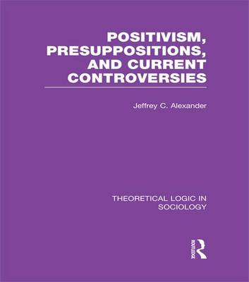 Positivism, Presupposition and Current Controversies (Theoretical Logic in Sociology) - Theoretical Logic in Sociology (Paperback)