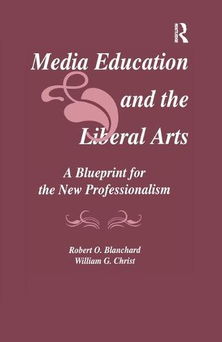 Media Education and the Liberal Arts: A Blueprint for the New Professionalism - Routledge Communication Series (Paperback)
