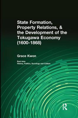 State Formation, Property Relations, & the Development of the Tokugawa Economy (1600-1868) - East Asia: History, Politics, Sociology and Culture (Paperback)