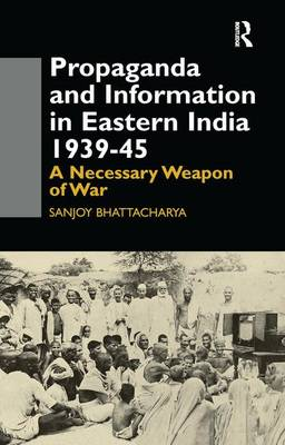 Propaganda and Information in Eastern India 1939-45: A Necessary Weapon of War (Paperback)