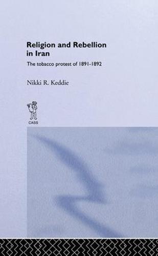 Religion and Rebellion in Iran: The Iranian Tobacco Protest of 1891-1982 (Paperback)