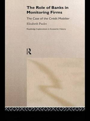 The Role of Banks in Monitoring Firms: The Case of the Credit Mobilier - Routledge Explorations in Economic History (Paperback)