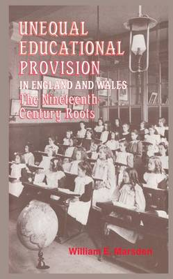 Unequal Educational Provision in England and Wales: The Nineteenth-century Roots (Paperback)