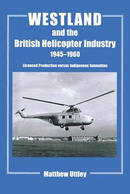 Westland and the British Helicopter Industry, 1945-1960: Licensed Production versus Indigenous Innovation - Studies in Air Power (Paperback)