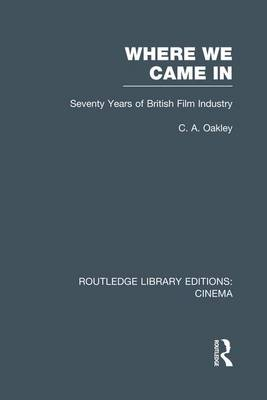Where we Came In: Seventy Years of the British Film Industry - Routledge Library Editions: Cinema (Paperback)