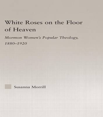 White Roses on the Floor of Heaven: Nature and Flower Imagery in Latter-Day Saints Women's Literature, 1880-1920 - Religion in History, Society and Culture (Paperback)