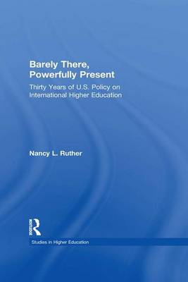 Barely There, Powerfully Present: Years of US Policy on International Higher Education - RoutledgeFalmer Studies in Higher Education (Paperback)