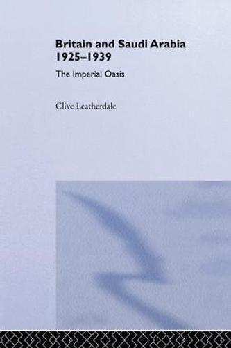 Britain and Saudi Arabia, 1925-1939: The Imperial Oasis (Paperback)
