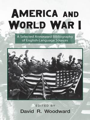 America and World War I: A Selected Annotated Bibliography of English-Language Sources - Routledge Research Guides to American Military Studies (Paperback)