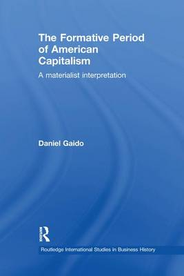 The Formative Period of American Capitalism: A Materialist Interpretation - Routledge International Studies in Business History (Paperback)