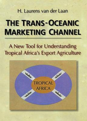 The Trans-Oceanic Marketing Channel: A New Tool for Understanding Tropical Africa's Export Agriculture (Paperback)
