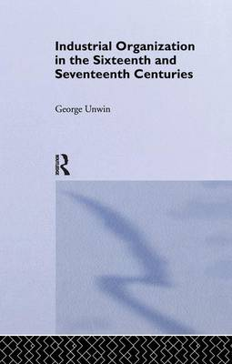 Industrial Organization in the Sixteenth and Seventeenth Centuries: Unwin, G. (Paperback)