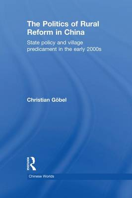 The Politics of Rural Reform in China: State Policy and Village Predicament in the Early 2000s - Chinese Worlds (Paperback)