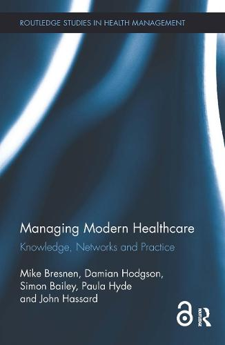 Managing Modern Healthcare (Open Access): Knowledge, Networks and Practice - Routledge Studies in Health Management (Hardback)