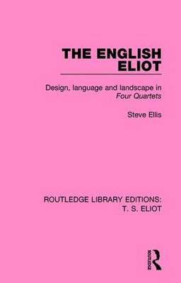 The English Eliot: Design, Language and Landscape in Four Quartets - Routledge Library Editions: T. S. Eliot 3 (Hardback)