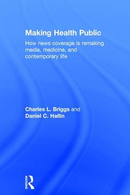 Making Health Public: How News Coverage Is Remaking Media, Medicine, and Contemporary Life (Hardback)