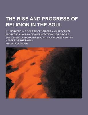 The Rise and Progress of Religion in the Soul; Illustrated in a Course of Serious and Practical Addresses; With a Devout Meditation, or Prayer Subjoined to Each Chapter, with an Address to the Master of the Family (Paperback)