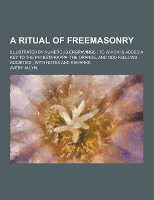A Ritual of Freemasonry; Illustrated by Numerous Engravings: To Which Is Added a Key to the Phi Beta Kappa, the Orange, and Odd Fellows Societies; With Notes and Remarks (Paperback)