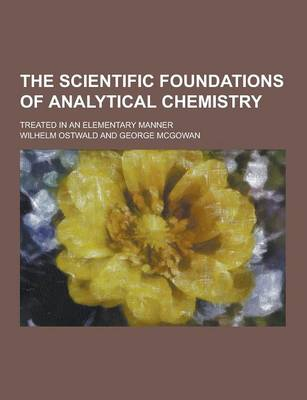 The Scientific Foundations of Analytical Chemistry; Treated in an Elementary Manner (Paperback)