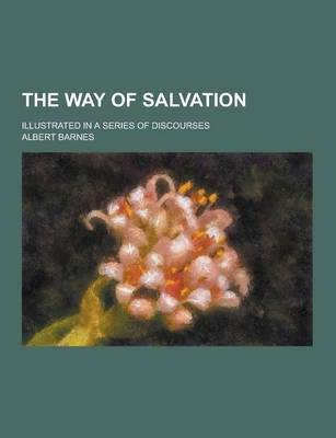 The Way of Salvation; Illustrated in a Series of Discourses (Paperback)