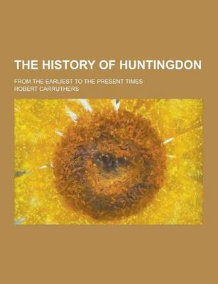 The History of Huntingdon; From the Earliest to the Present Times (Paperback)